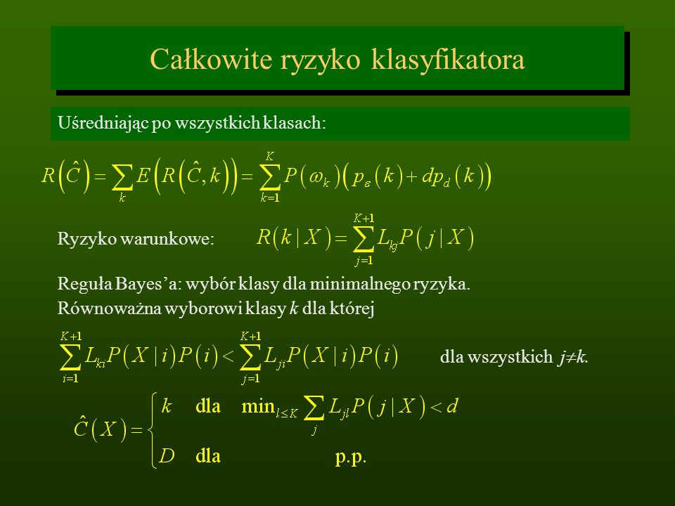 Całkowite ryzyko klasyfikatora Uśredniając po wszystkich klasach: Reguła Bayesa: wybór klasy dla minimalnego ryzyka. Równoważna wyborowi klasy k dla k