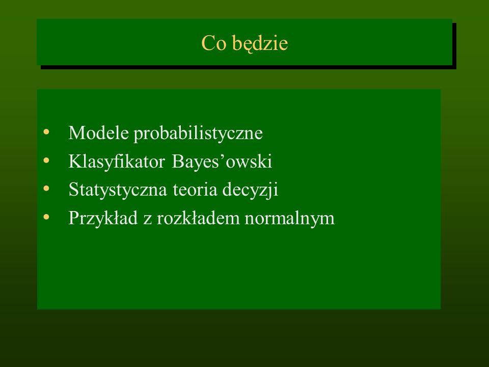 Co będzie Modele probabilistyczne Klasyfikator Bayesowski Statystyczna teoria decyzji Przykład z rozkładem normalnym