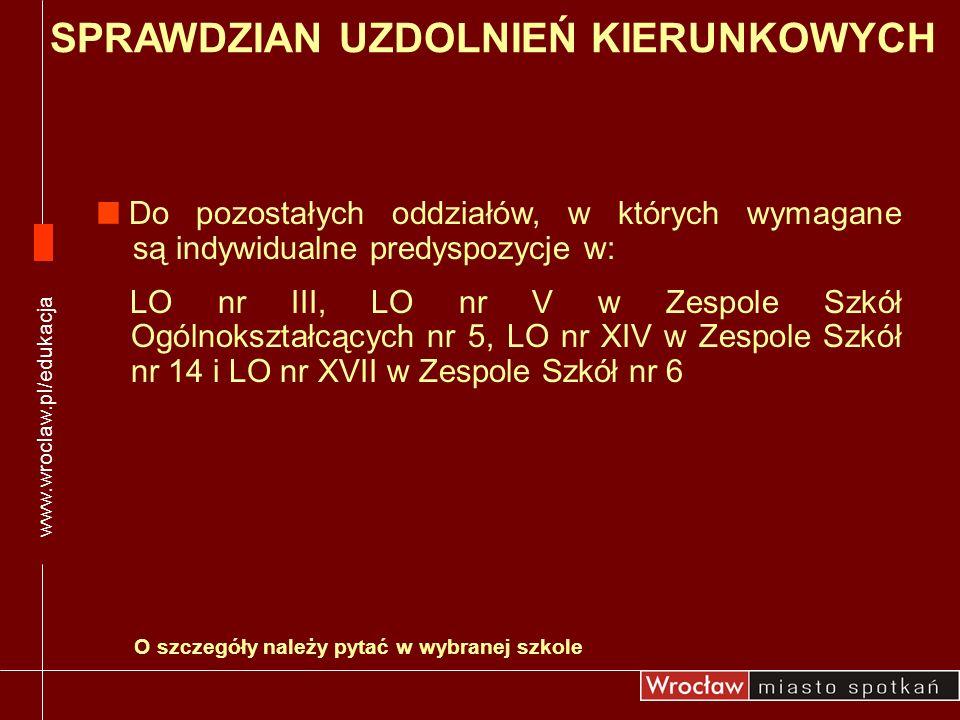 www.wroclaw.pl/edukacja Do pozostałych oddziałów, w których wymagane są indywidualne predyspozycje w: LO nr III, LO nr V w Zespole Szkół Ogólnokształc