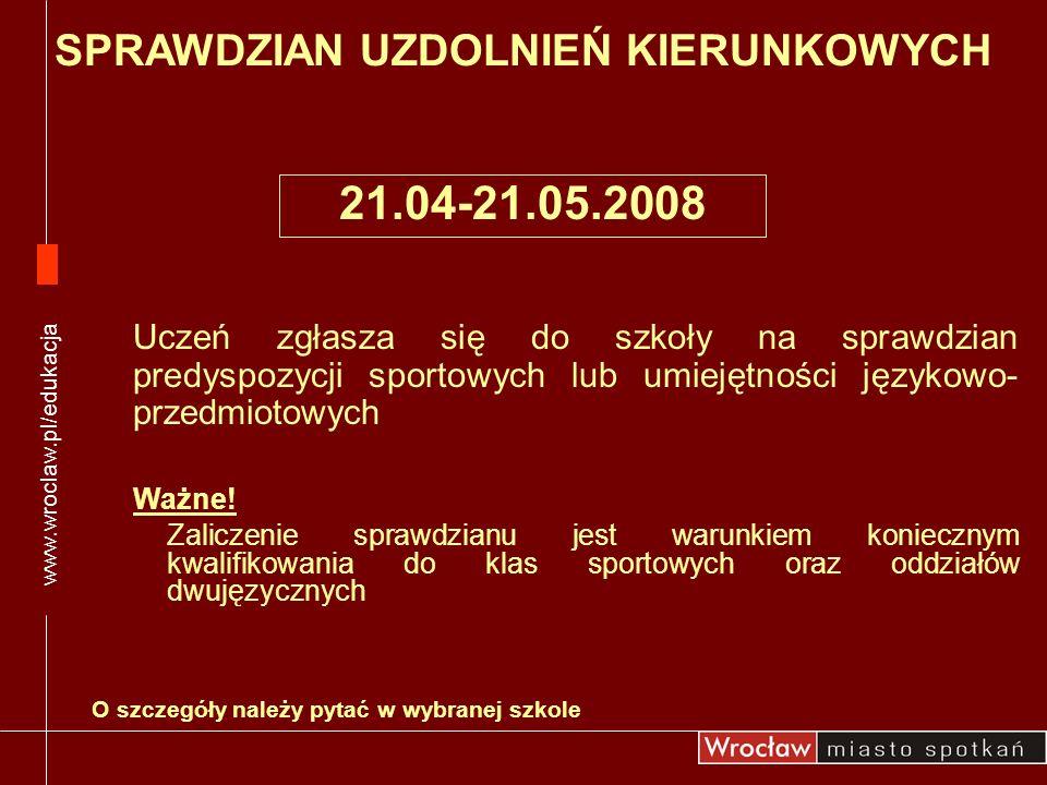 21.04-21.05.2008 www.wroclaw.pl/edukacja Uczeń zgłasza się do szkoły na sprawdzian predyspozycji sportowych lub umiejętności językowo- przedmiotowych