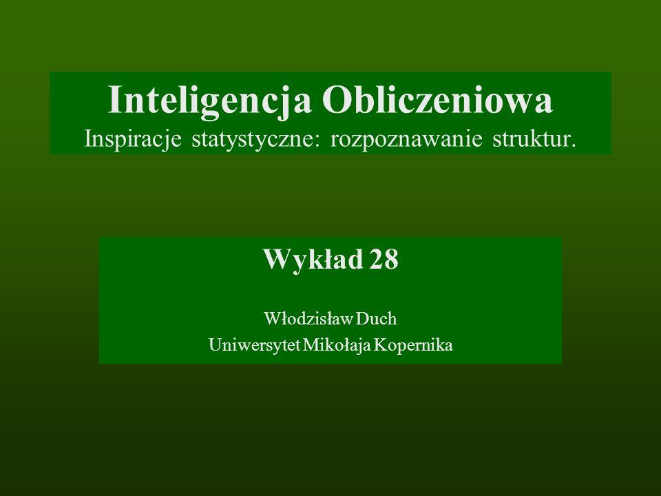 Inteligencja Obliczeniowa Inspiracje statystyczne: rozpoznawanie struktur. Wykład 28 Włodzisław Duch Uniwersytet Mikołaja Kopernika
