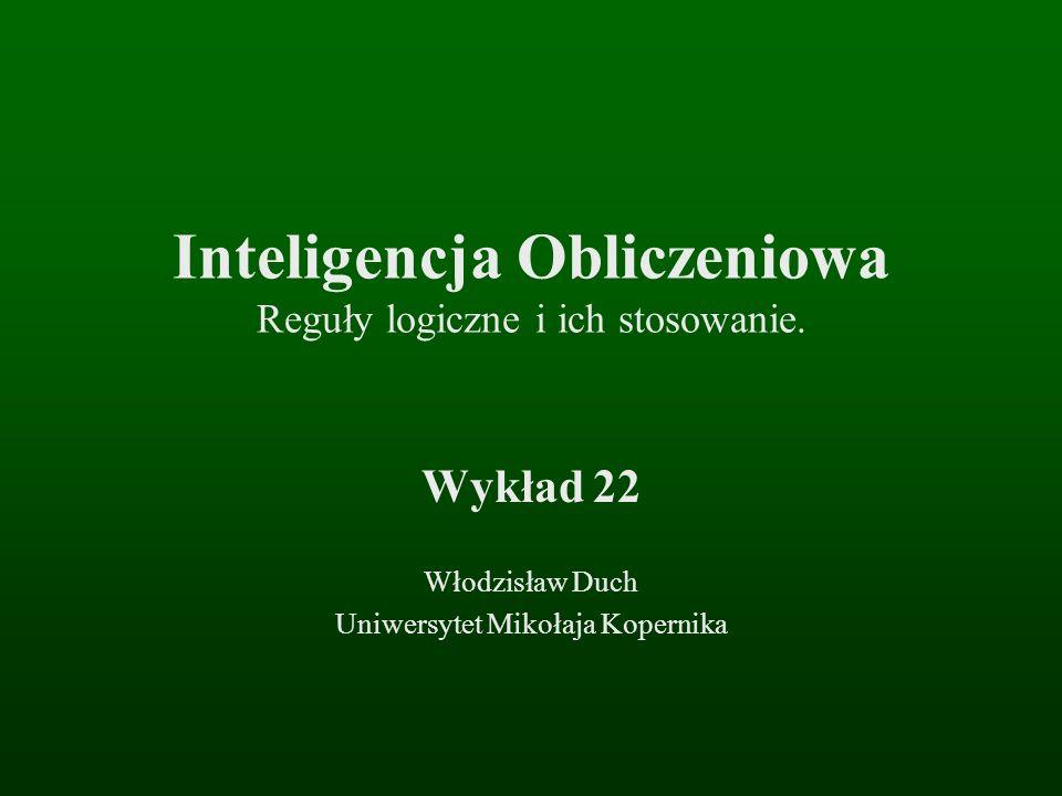 Inteligencja Obliczeniowa Reguły logiczne i ich stosowanie. Wykład 22 Włodzisław Duch Uniwersytet Mikołaja Kopernika