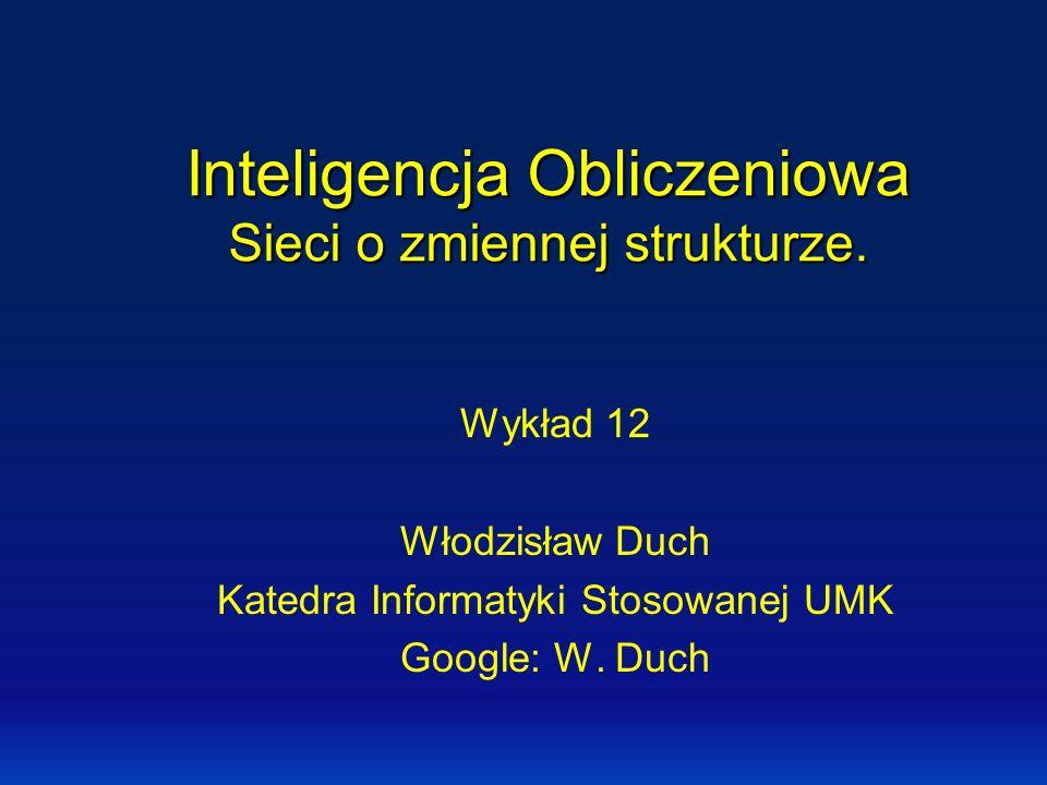 Inteligencja Obliczeniowa Sieci o zmiennej strukturze. Wykład 12 Włodzisław Duch Katedra Informatyki Stosowanej UMK Google: W. Duch