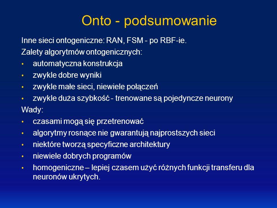 Onto - podsumowanie Inne sieci ontogeniczne: RAN, FSM - po RBF-ie. Zalety algorytmów ontogenicznych: automatyczna konstrukcja zwykle dobre wyniki zwyk