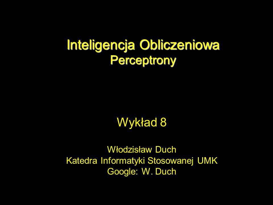 Inteligencja Obliczeniowa Perceptrony Wykład 8 Włodzisław Duch Katedra Informatyki Stosowanej UMK Google: W. Duch