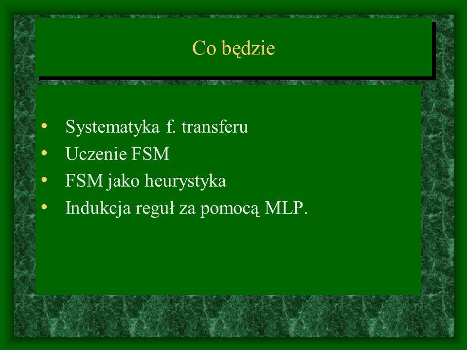 Co będzie Systematyka f. transferu Uczenie FSM FSM jako heurystyka Indukcja reguł za pomocą MLP.