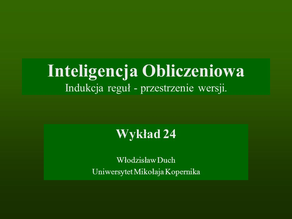 Inteligencja Obliczeniowa Indukcja reguł - przestrzenie wersji. Wykład 24 Włodzisław Duch Uniwersytet Mikołaja Kopernika