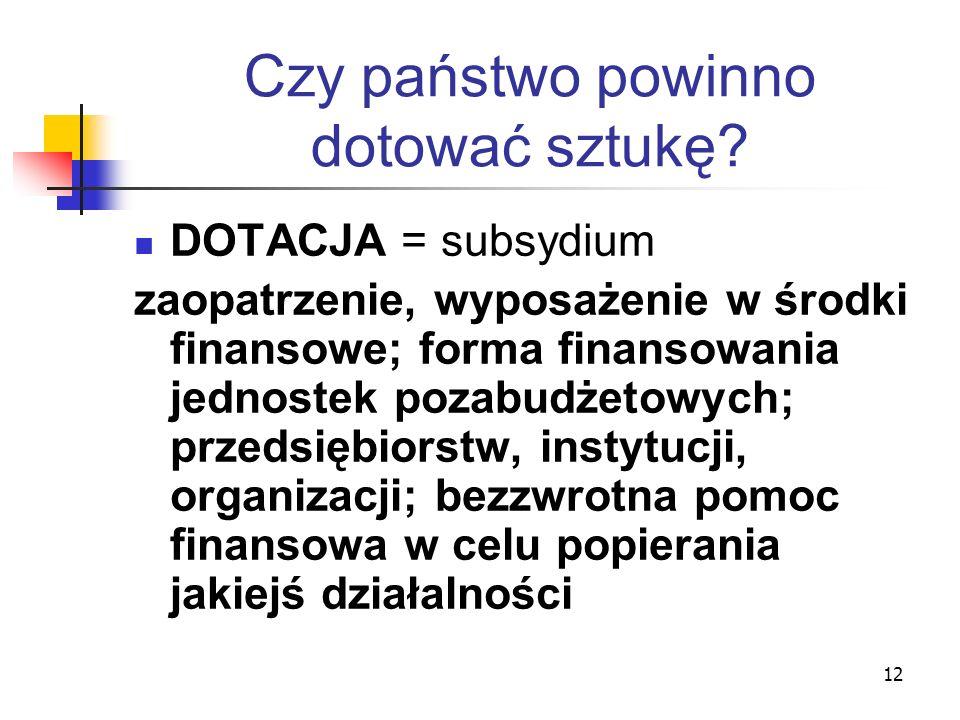 12 Czy państwo powinno dotować sztukę? DOTACJA = subsydium zaopatrzenie, wyposażenie w środki finansowe; forma finansowania jednostek pozabudżetowych;