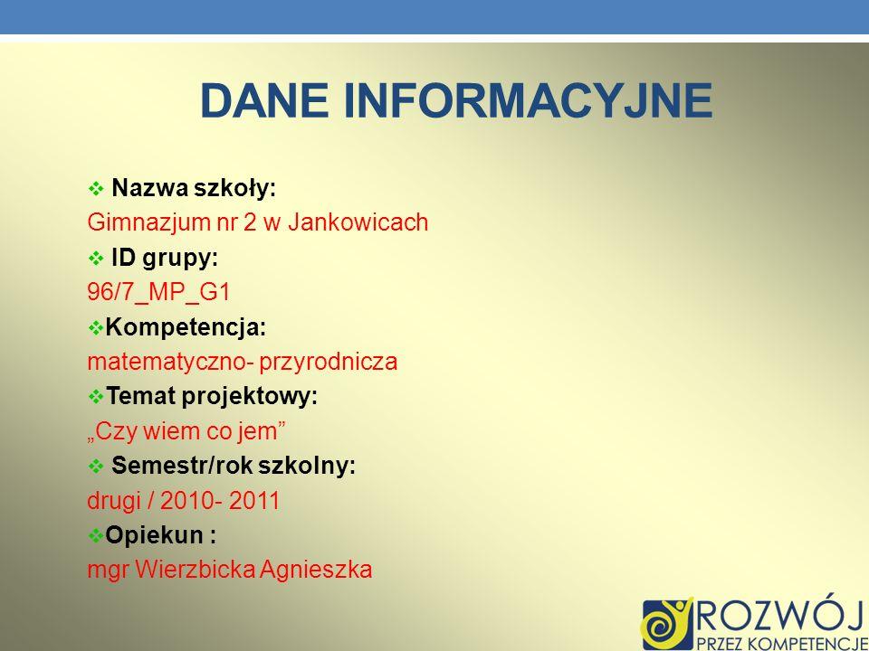 DANE INFORMACYJNE Nazwa szkoły: Gimnazjum nr 2 w Jankowicach ID grupy: 96/7_MP_G1 Kompetencja: matematyczno- przyrodnicza Temat projektowy: Czy wiem c