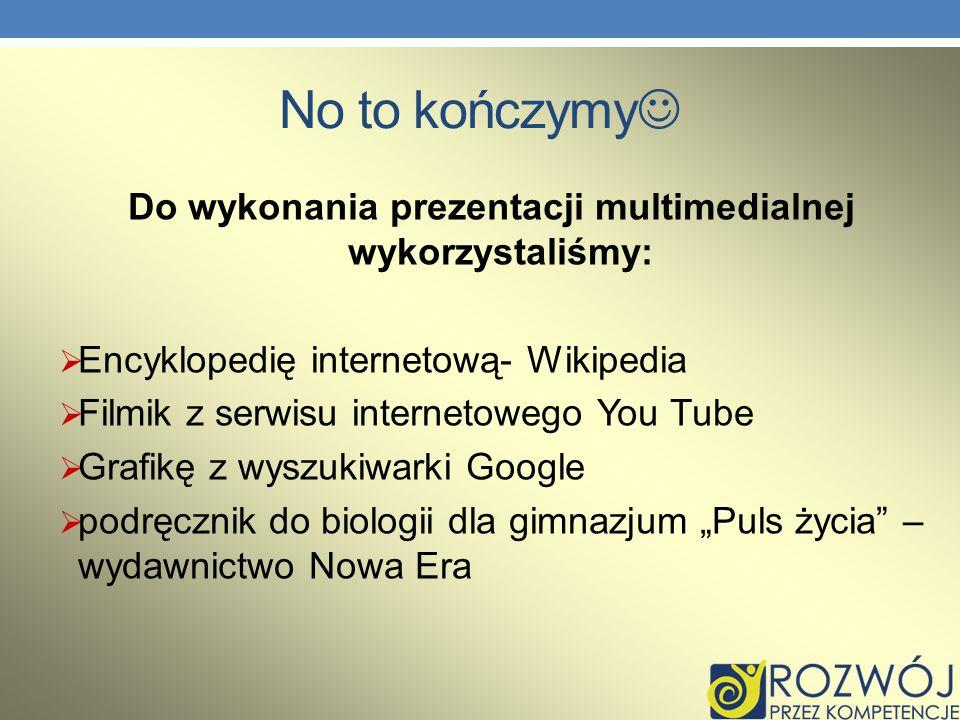 No to kończymy Do wykonania prezentacji multimedialnej wykorzystaliśmy: Encyklopedię internetową- Wikipedia Filmik z serwisu internetowego You Tube Gr