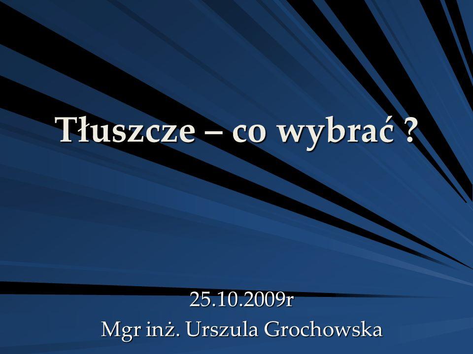 Tłuszcze – co wybrać ? 25.10.2009r Mgr inż. Urszula Grochowska