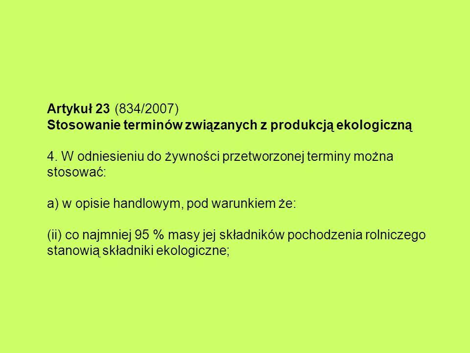 Artykuł 23 (834/2007) Stosowanie terminów związanych z produkcją ekologiczną 4. W odniesieniu do żywności przetworzonej terminy można stosować: a) w o
