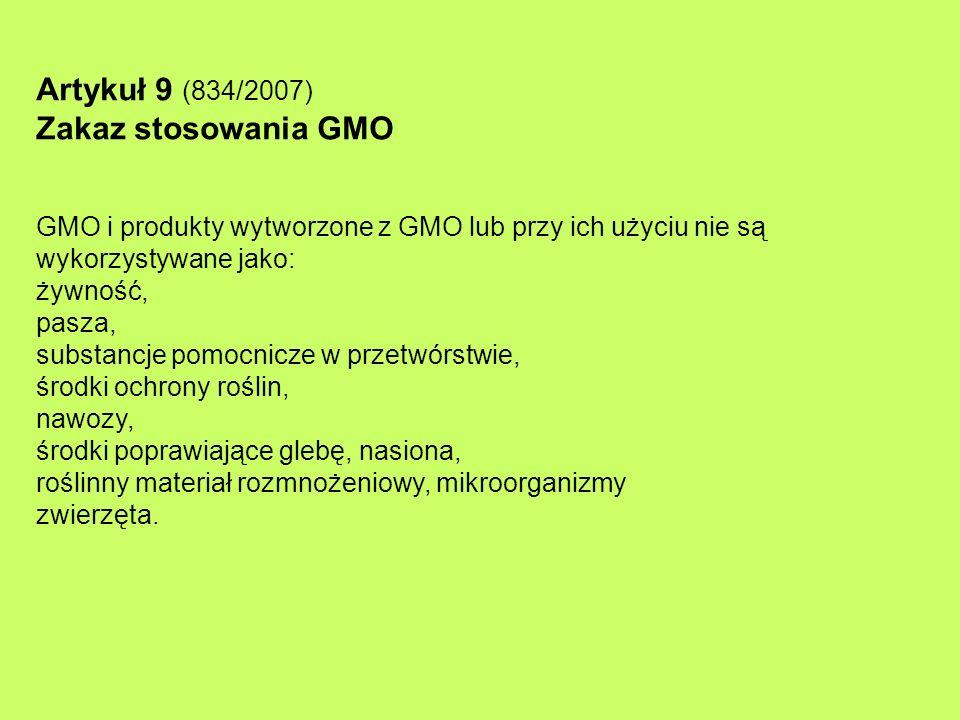 Artykuł 9 (834/2007) Zakaz stosowania GMO GMO i produkty wytworzone z GMO lub przy ich użyciu nie są wykorzystywane jako: żywność, pasza, substancje p