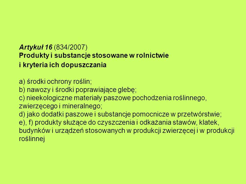 Artykuł 16 (834/2007) Produkty i substancje stosowane w rolnictwie i kryteria ich dopuszczania a) środki ochrony roślin; b) nawozy i środki poprawiają
