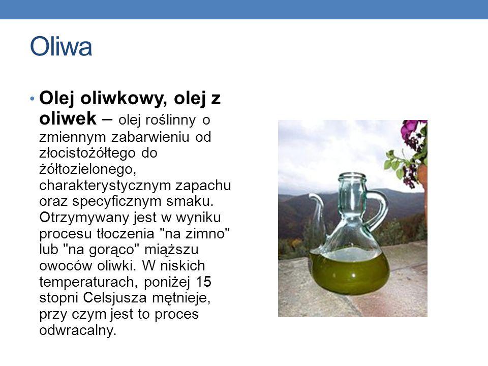 Oliwa Olej oliwkowy, olej z oliwek – olej roślinny o zmiennym zabarwieniu od złocistożółtego do żółtozielonego, charakterystycznym zapachu oraz specyf
