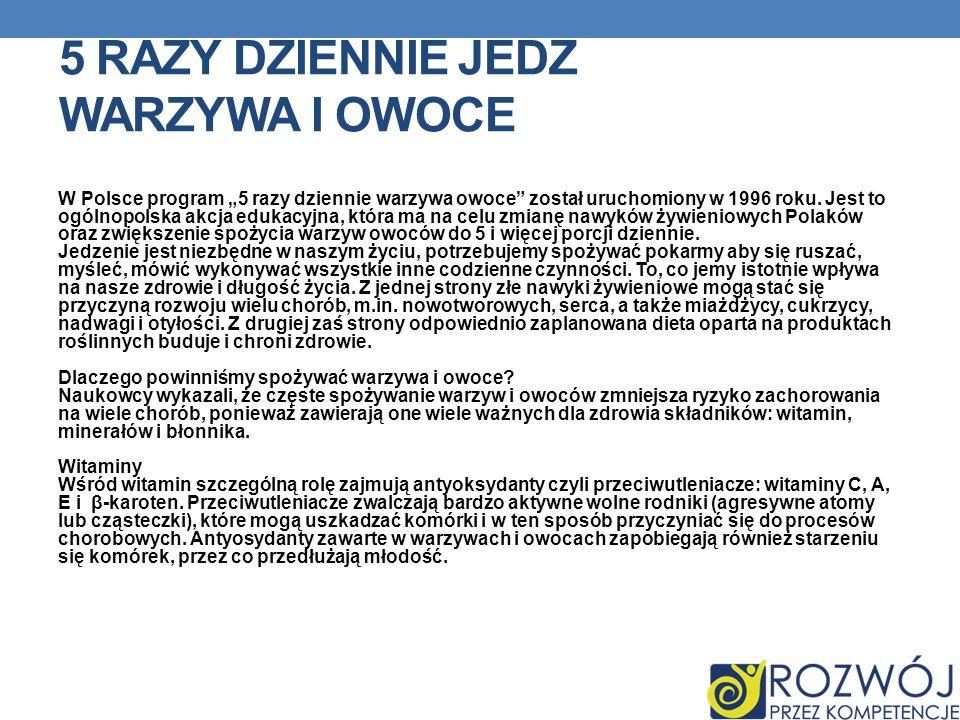 5 RAZY DZIENNIE JEDZ WARZYWA I OWOCE W Polsce program 5 razy dziennie warzywa owoce został uruchomiony w 1996 roku. Jest to ogólnopolska akcja edukacy