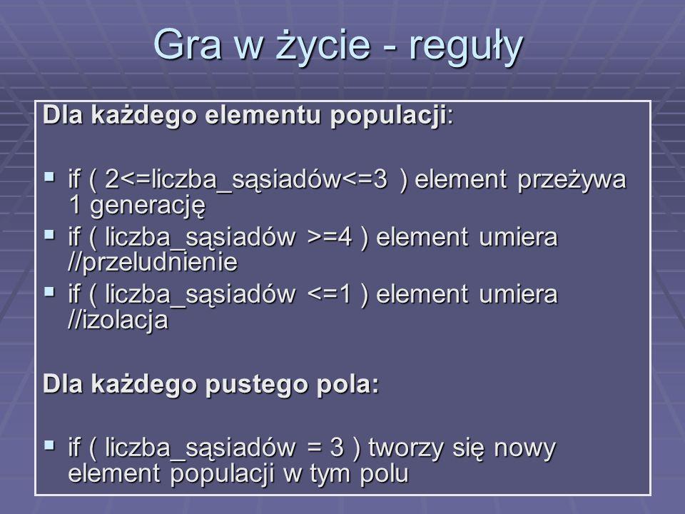 Gra w życie - reguły Dla każdego elementu populacji: if ( 2<=liczba_sąsiadów<=3 ) element przeżywa 1 generację if ( 2<=liczba_sąsiadów<=3 ) element pr