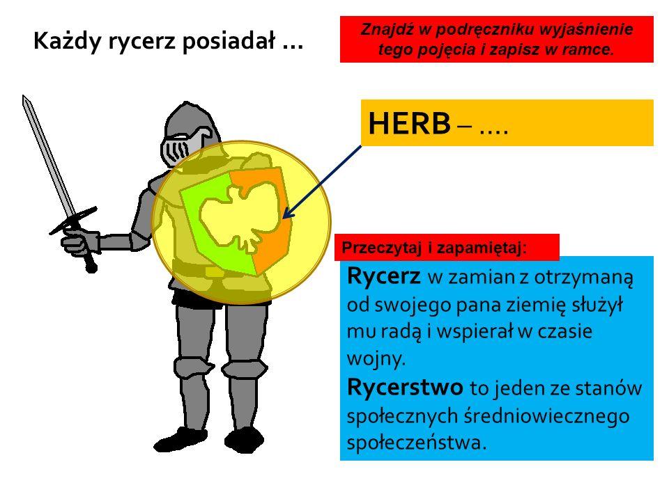 HERB – …. Każdy rycerz posiadał … Rycerz w zamian z otrzymaną od swojego pana ziemię służył mu radą i wspierał w czasie wojny. Rycerstwo to jeden ze s