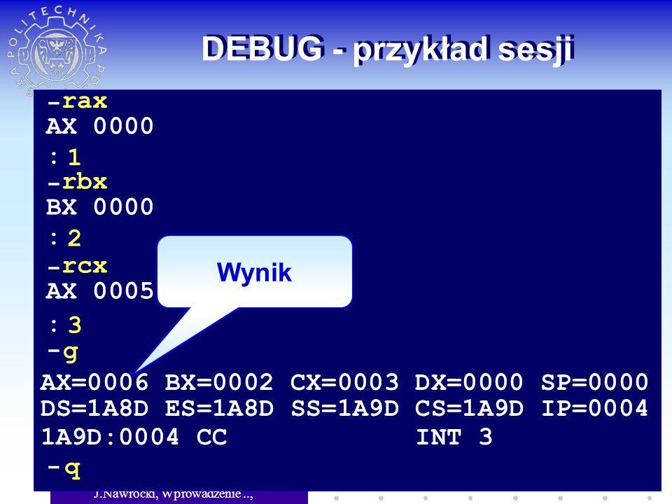 J.Nawrocki, Wprowadzenie.., Wykład 5 DEBUG - przykład sesji Wynik - rax AX 0000 1 - rbx BX 0000 2 - rcx AX 0005 3 : : : - g AX=0006 BX=0002 CX=0003 DX=0000 SP=0000 DS=1A8D ES=1A8D SS=1A9D CS=1A9D IP=0004 1A9D:0004 CC INT 3 - q