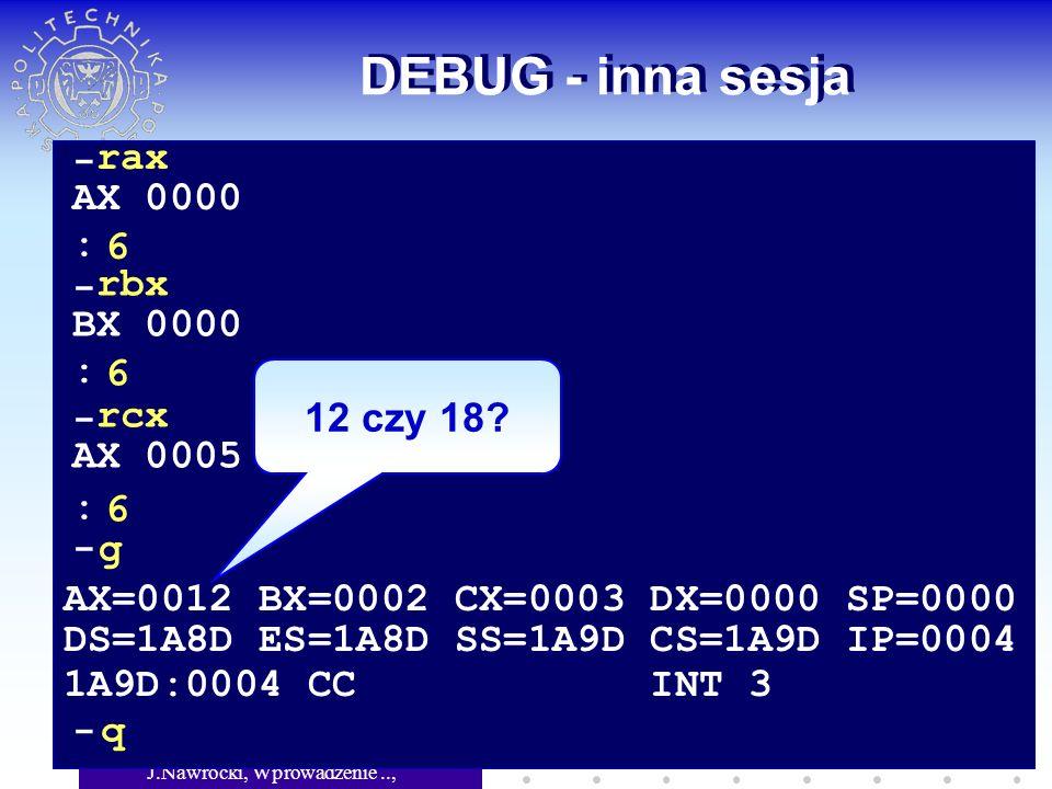 J.Nawrocki, Wprowadzenie.., Wykład 5 DEBUG - inna sesja - rax AX 0000 6 - rbx BX 0000 6 - rcx AX 0005 6 : : : - g AX=0012 BX=0002 CX=0003 DX=0000 SP=0000 DS=1A8D ES=1A8D SS=1A9D CS=1A9D IP=0004 1A9D:0004 CC INT 3 - q 12 czy 18?