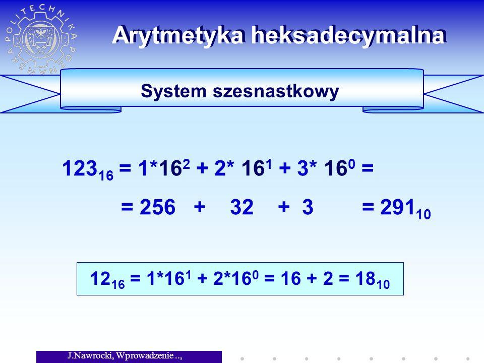 J.Nawrocki, Wprowadzenie.., Wykład 5 Arytmetyka heksadecymalna System szesnastkowy 123 16 = 1*16 2 + 2* 16 1 + 3* 16 0 = = 256 + 32 + 3 = 291 10 12 16 = 1*16 1 + 2*16 0 = 16 + 2 = 18 10