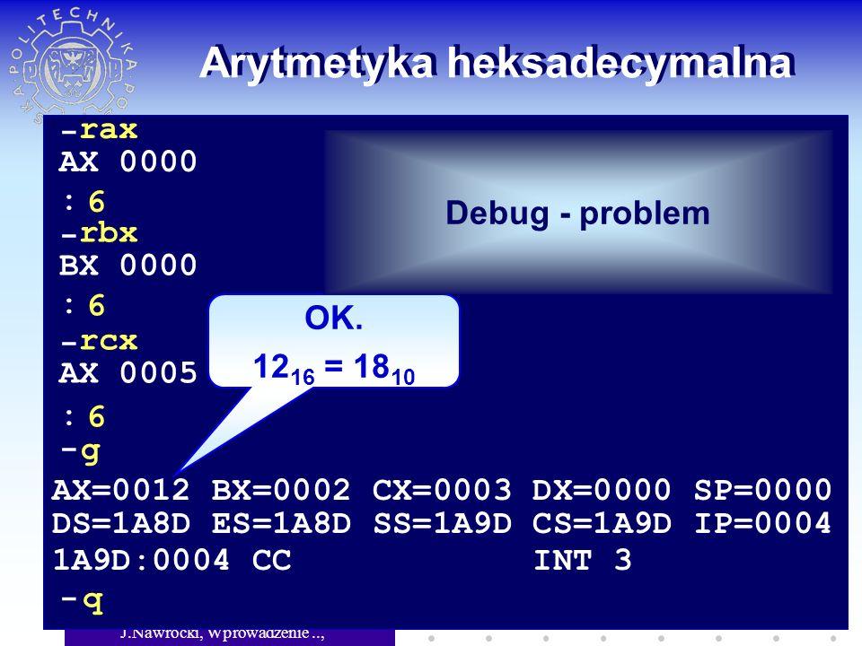 J.Nawrocki, Wprowadzenie.., Wykład 5 Arytmetyka heksadecymalna - rax AX 0000 6 - rbx BX 0000 6 - rcx AX 0005 6 : : : -g AX=0012 BX=0002 CX=0003 DX=0000 SP=0000 DS=1A8D ES=1A8D SS=1A9D CS=1A9D IP=0004 1A9D:0004 CC INT 3 - q OK.