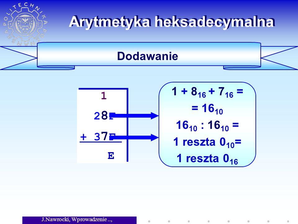 J.Nawrocki, Wprowadzenie.., Wykład 5 Arytmetyka heksadecymalna Dodawanie 1 2 8 F + 3 7 F E 1 2 8 F + 3 7 F E 1 + 8 16 + 7 16 = = 16 10 16 10 : 16 10 = 1 reszta 0 10 = 1 reszta 0 16