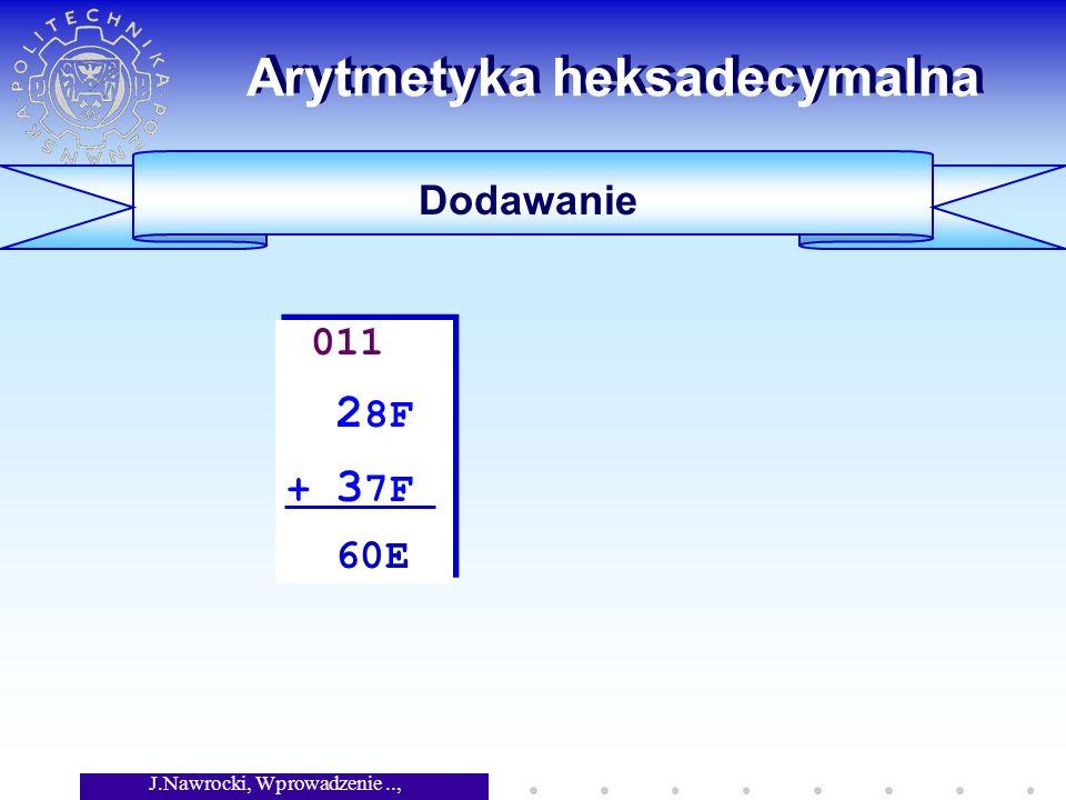 J.Nawrocki, Wprowadzenie.., Wykład 5 Arytmetyka heksadecymalna Dodawanie 011 2 8F + 3 7F 60E 011 2 8F + 3 7F 60E