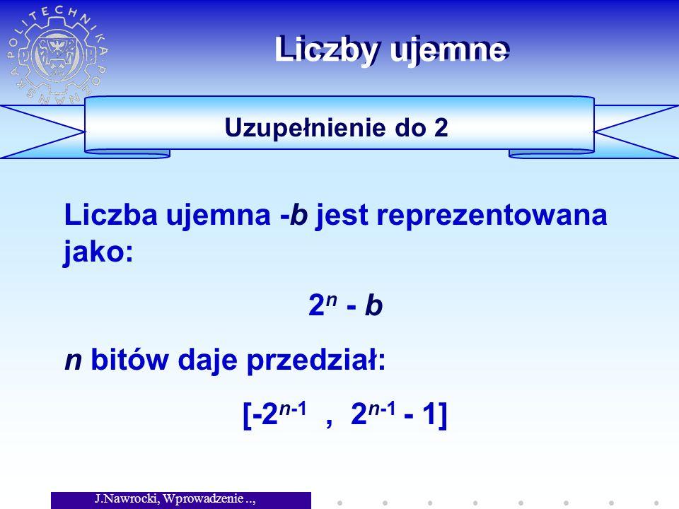 J.Nawrocki, Wprowadzenie.., Wykład 5 Liczby ujemne Uzupełnienie do 2 Liczba ujemna -b jest reprezentowana jako: 2 n - b n bitów daje przedział: [-2 n-1, 2 n-1 - 1]