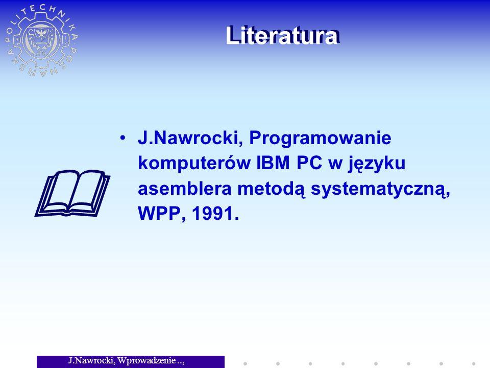 J.Nawrocki, Wprowadzenie.., Wykład 5 Literatura J.Nawrocki, Programowanie komputerów IBM PC w języku asemblera metodą systematyczną, WPP, 1991.