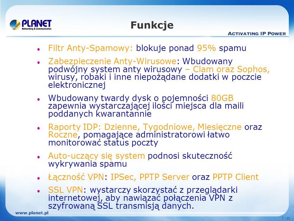 www.planet.pl 7 / 20 Funkcje Filtr Anty-Spamowy: blokuje ponad 95% spamu Zabezpieczenie Anty-Wirusowe: Wbudowany podwójny system anty wirusowy – Clam oraz Sophos, wirusy, robaki i inne niepożądane dodatki w poczcie elektronicznej Wbudowany twardy dysk o pojemności 80GB zapewnia wystarczającej ilości miejsca dla maili poddanych kwarantannie Raporty IDP: Dzienne, Tygodniowe, Miesięczne oraz Roczne, pomagające administratorowi łatwo monitorować status poczty Auto-uczący się system podnosi skuteczność wykrywania spamu Łączność VPN: IPSec, PPTP Server oraz PPTP Client SSL VPN: wystarczy skorzystać z przeglądarki internetowej, aby nawiązać połączenia VPN z szyfrowaną SSL transmisją danych.