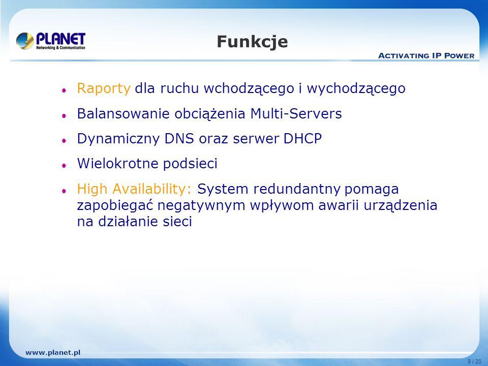 www.planet.pl 9 / 20 Funkcje Raporty dla ruchu wchodzącego i wychodzącego Balansowanie obciążenia Multi-Servers Dynamiczny DNS oraz serwer DHCP Wielokrotne podsieci High Availability: System redundantny pomaga zapobiegać negatywnym wpływom awarii urządzenia na działanie sieci