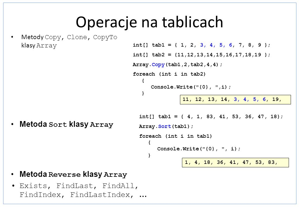 Operacje na tablicach Metody Copy, Clone, CopyTo klasy Array int[] tab1 = { 1, 2, 3, 4, 5, 6, 7, 8, 9 }; int[] tab2 = {11,12,13,14,15,16,17,18,19 }; A