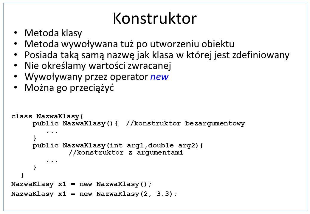 Konstruktor Metoda klasy Metoda wywoływana tuż po utworzeniu obiektu Posiada taką samą nazwę jak klasa w której jest zdefiniowany Nie określamy wartoś