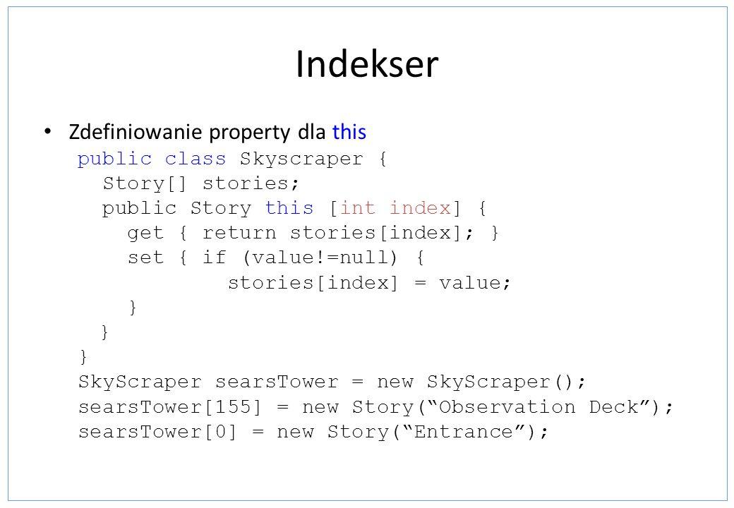 Indekser Zdefiniowanie property dla this public class Skyscraper { Story[] stories; public Story this [int index] { get { return stories[index]; } set