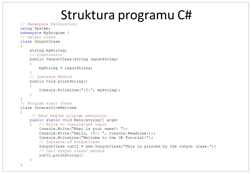 Struktura programu C# // Namespace Declaration using System; namespace MyProgram { // helper class class OutputClass { string myString; // Constructor