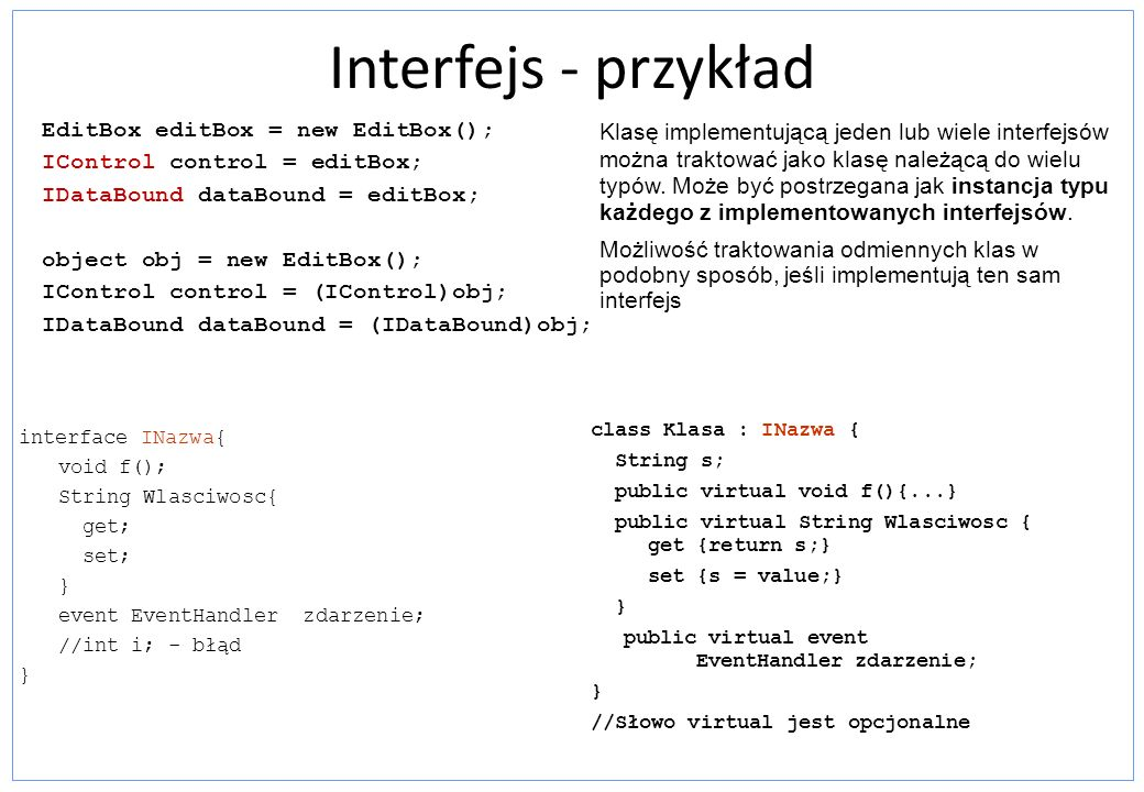 Interfejs - przykład interface INazwa{ void f(); String Wlasciwosc{ get; set; } event EventHandler zdarzenie; //int i; - błąd } class Klasa : INazwa {