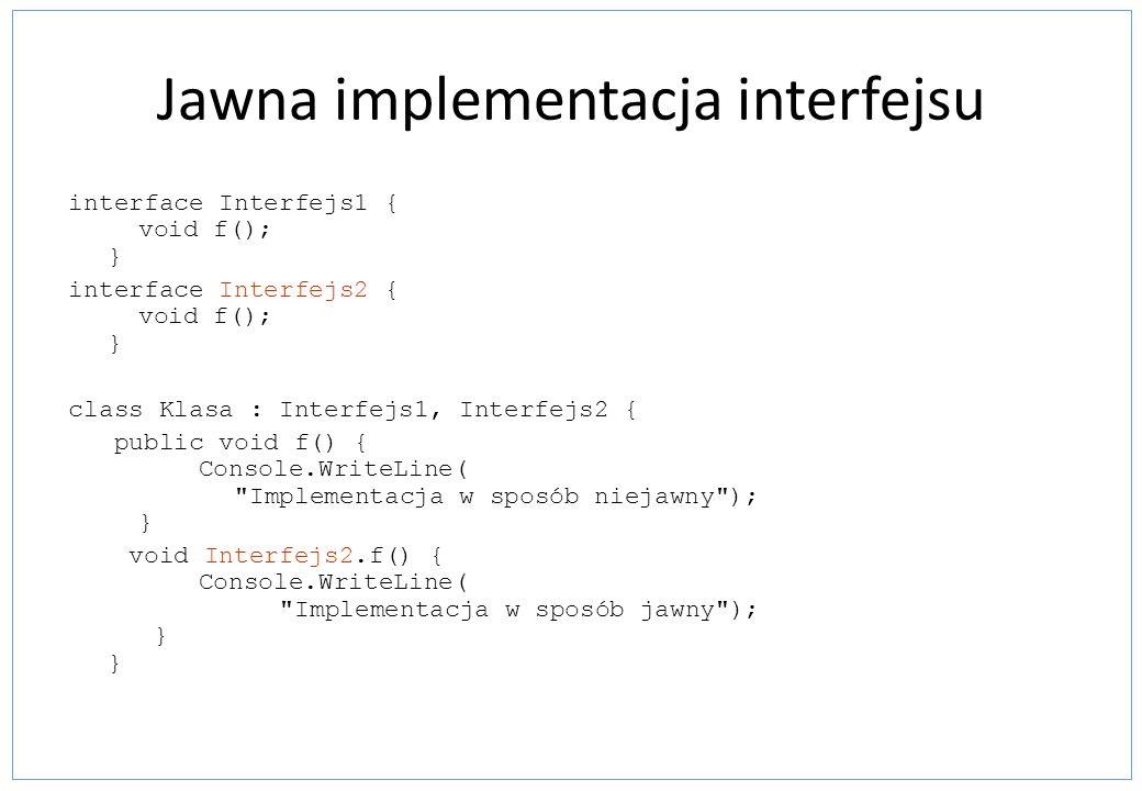 Jawna implementacja interfejsu interface Interfejs1 { void f(); } interface Interfejs2 { void f(); } class Klasa : Interfejs1, Interfejs2 { public voi