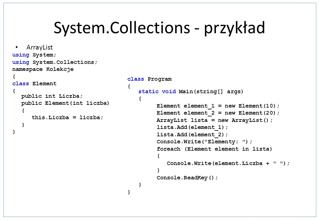 System.Collections - przykład ArrayList using System; using System.Collections; namespace Kolekcje { class Element { public int Liczba; public Element