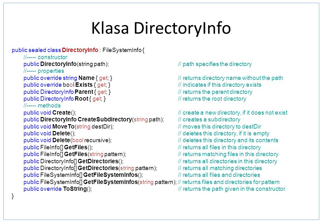 Klasa DirectoryInfo public sealed class DirectoryInfo : FileSystemInfo { //----- constructor public DirectoryInfo(string path); // path specifies the directory //----- properties public override string Name { get; } // returns directory name without the path public override bool Exists { get; } // indicates if this directory exists public DirectoryInfo Parent { get; } // returns the parent directory public DirectoryInfo Root { get; } // returns the root directory //----- methods public void Create(); // create a new directory, if it does not exist public DirectoryInfo CreateSubdirectory(string path); // creates a subdirectory public void MoveTo(string destDir);// moves this directory to destDir public void Delete(); // deletes this directory, if it is empty public void Delete(bool recursive); // deletes this directory and its contents public FileInfo[] GetFiles(); // returns all files in this directory public FileInfo[] GetFiles(string pattern); // returns matching files in this directory public DirectoryInfo[] GetDirectories(); // returns all directories in this directory public DirectoryInfo[] GetDirectories(string pattern); // returns all matching directories public FileSystemInfo[] GetFileSystemInfos(); // returns all files and directories public FileSystemInfo[] GetFileSystemInfos(string pattern); // returns files and directories for pattern public override ToString(); // returns the path given in the constructor }
