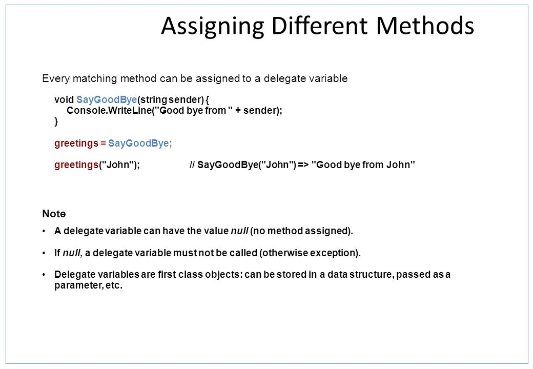 Assigning Different Methods Every matching method can be assigned to a delegate variable void SayGoodBye(string sender) { Console.WriteLine(