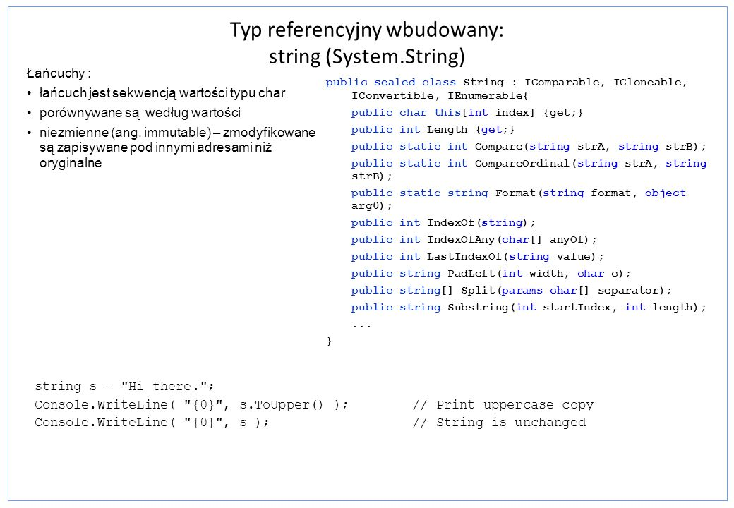 Typ referencyjny wbudowany - string (System.String) Metody Opis Compare()porównanie dwóch łańcuchów Concat()utworzenie nowego łańcucha z jednego lub większej liczby Copy()utworzenie nowego łańcucha przez przekopiowanie zawartości Chars[]indekser łańcucha Insert()zwraca nowy łańcuch z dostawionym nowym łańcuchem Remove()usunięcie z łańcucha określonej liczby znaków Split()rozbicie łańcucha na podłańcuchy przy założonym zbiorze ograniczników StartsWith()wskazuje czy łańcuch rozpoczyna się od określonych znaków Substring()wyłuskanie podłańcucha ToLower()zwraca kopię łańcucha składającego się z małych liter Trim()wyrzucenie określonego zbioru znaków z początku i końca łańcucha Console.WriteLine( => String concatenation: ); string s1 = Programming the ; string s2 = PsychoDrill ; string s3 = string.Concat(s1, s2); Console.WriteLine(s3); Console.WriteLine();