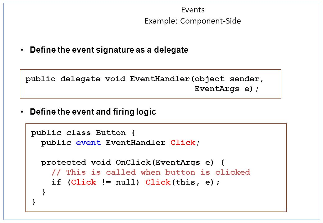 Events Example: Component-Side Define the event signature as a delegate Define the event and firing logic public delegate void EventHandler(object sender, EventArgs e); public class Button { public event EventHandler Click; protected void OnClick(EventArgs e) { // This is called when button is clicked if (Click != null) Click(this, e); } }