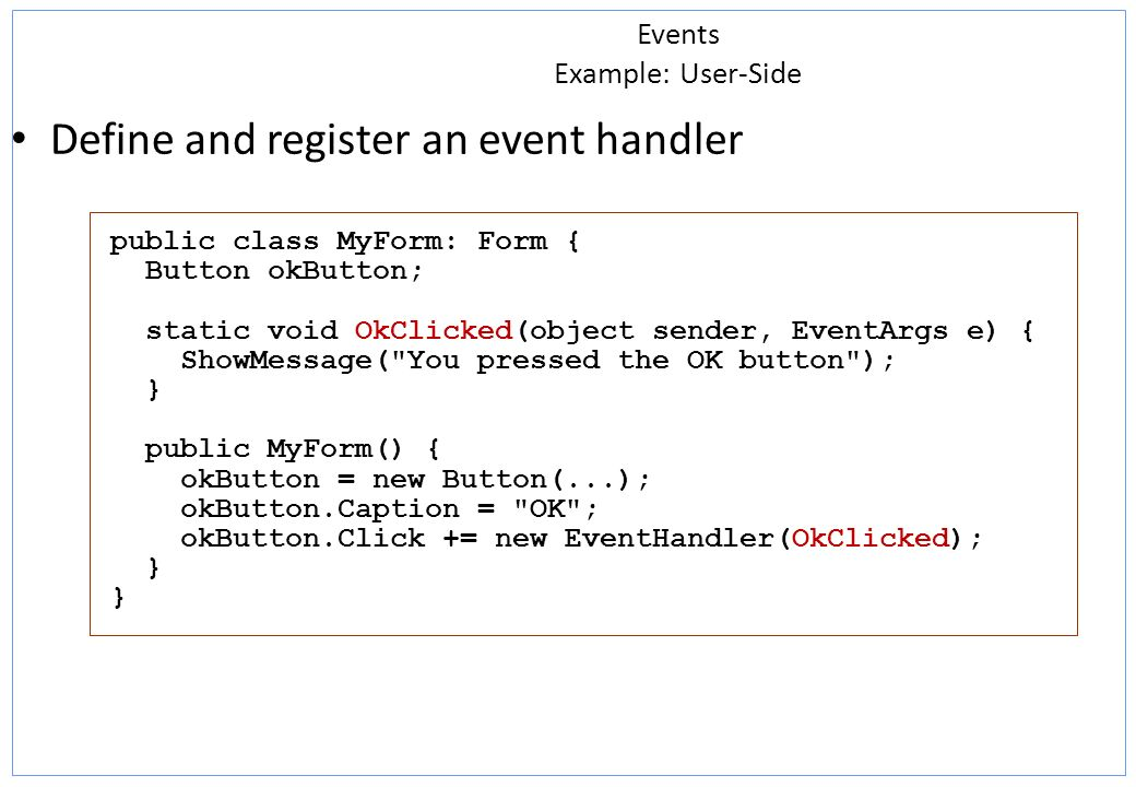 Events Example: User-Side Define and register an event handler public class MyForm: Form { Button okButton; static void OkClicked(object sender, EventArgs e) { ShowMessage( You pressed the OK button ); } public MyForm() { okButton = new Button(...); okButton.Caption = OK ; okButton.Click += new EventHandler(OkClicked); }