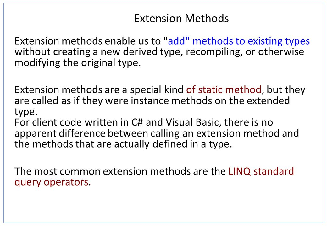 Extension Methods Extension methods enable us to add methods to existing types without creating a new derived type, recompiling, or otherwise modifying the original type.