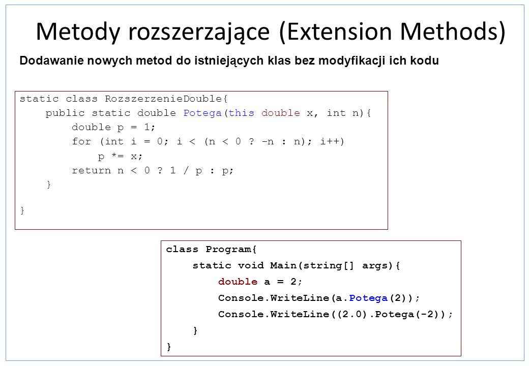 Metody rozszerzające (Extension Methods) static class RozszerzenieDouble{ public static double Potega(this double x, int n){ double p = 1; for (int i