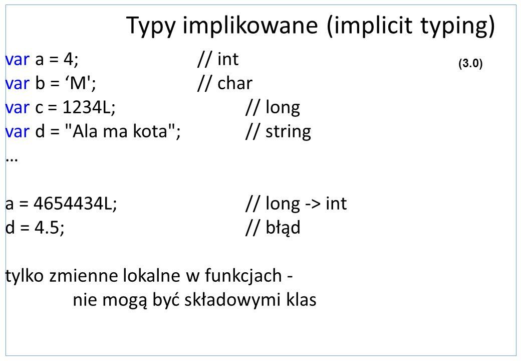 Typy implikowane (implicit typing) var a = 4;// int var b = M';// char var c = 1234L;// long var d =