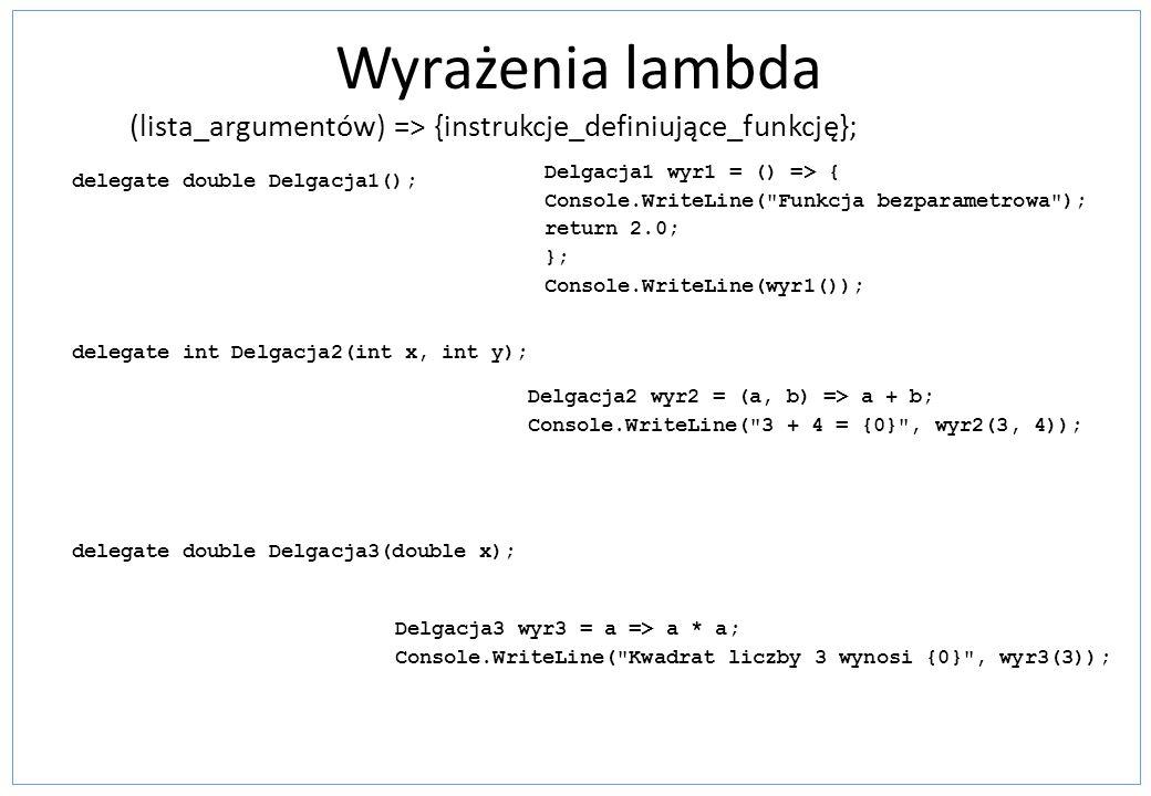 Wyrażenia lambda (lista_argumentów) => {instrukcje_definiujące_funkcję}; delegate double Delgacja1(); delegate int Delgacja2(int x, int y); delegate d
