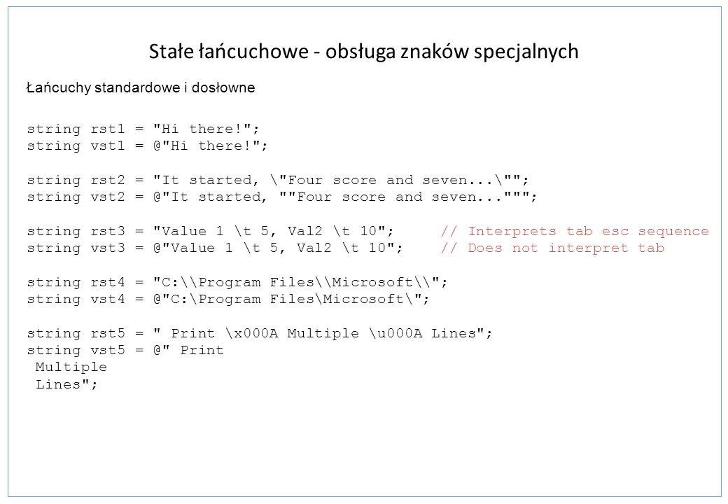 StringBuilder public sealed class StringBuilder { public int Capacity {get; set;} public int Length {get; set;} StringBuilder Append(...); StringBuilder AppendFormat(...); StringBuilder Insert(int index,...); StringBuilder Remove(int startIndex, int length); StringBuilder Replace(char oldChar, char newChar); string ToString(); } Klasa System.Text.StringBuilder konstruowanie i przetwarzanie łańcuchów składowanych w buforze bardziej efektywne w przetwarzaniu łańcuchów using System.Text; StringBuilder sb = new StringBuilder( Hi there. ); Console.WriteLine( {0} , sb); // Print string sb.Replace( Hi , Hello ); // Replace a substring Console.WriteLine( {0} , sb); // Print changed string