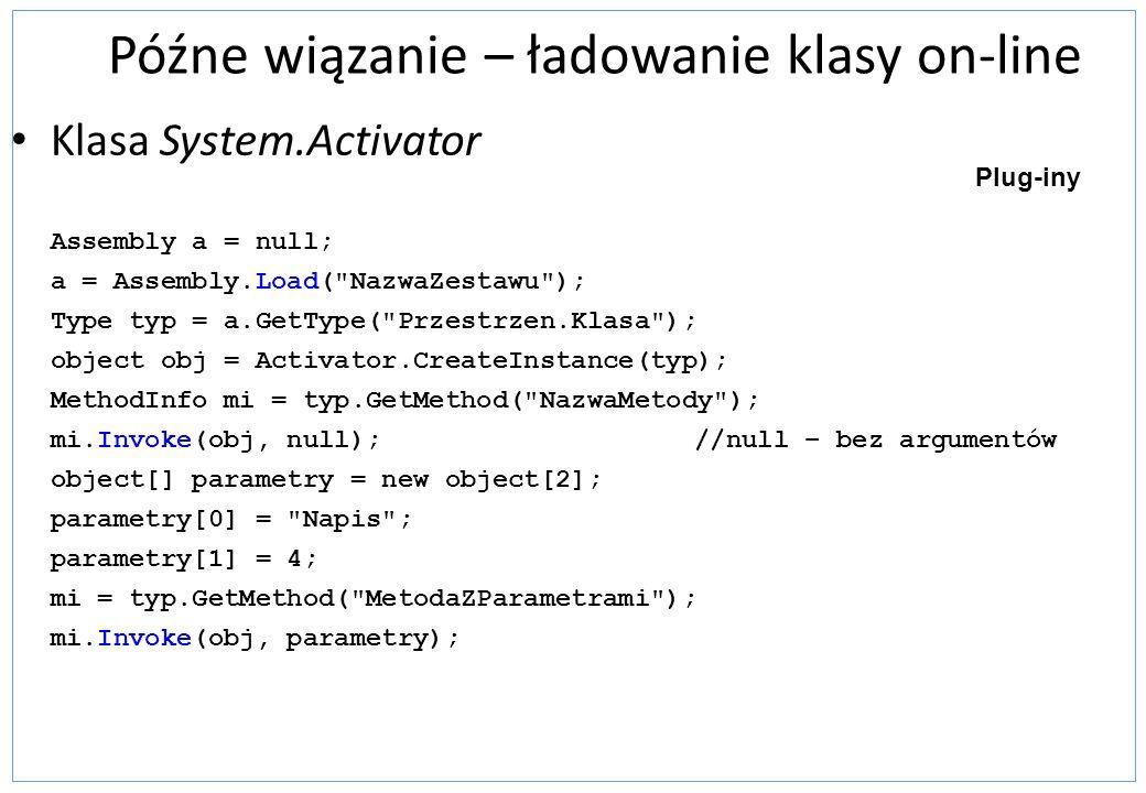 Późne wiązanie – ładowanie klasy on-line Klasa System.Activator Assembly a = null; a = Assembly.Load(